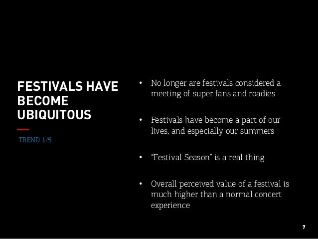 7 TREND 1/5 FESTIVALS HAVE BECOME UBIQUITOUS • No longer are festivals considered a meeting of super fans and roadies • ...