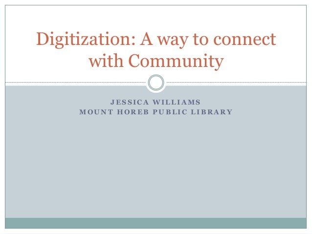 J E S S I C A W I L L I A M S M O U N T H O R E B P U B L I C L I B R A R Y Digitization: A way to connect with Community