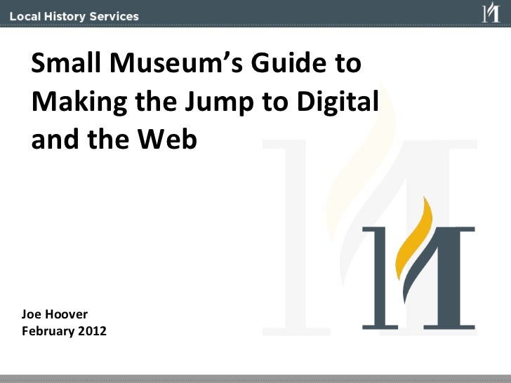 Small Museum's Guide to  Making the Jump to Digital  and the Web Joe Hoover February 2012