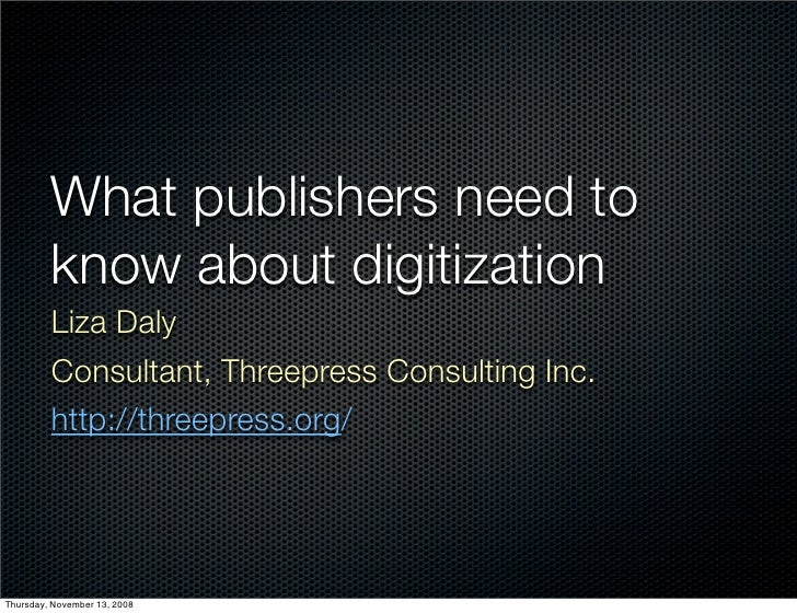 What publishers need to          know about digitization          Liza Daly          Consultant, Threepress Consulting Inc...