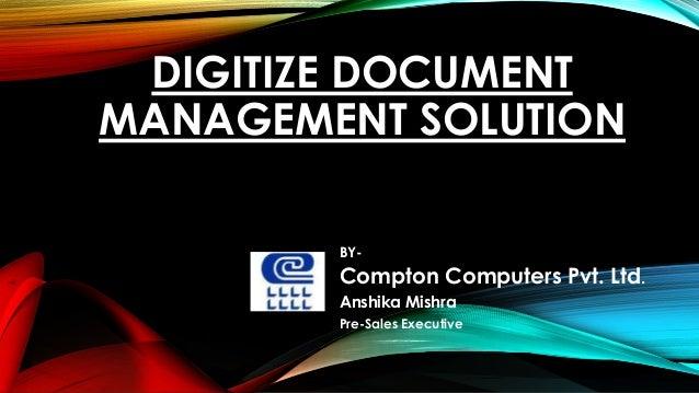 DIGITIZE DOCUMENT MANAGEMENT SOLUTION BY- Compton Computers Pvt. Ltd. Anshika Mishra Pre-Sales Executive