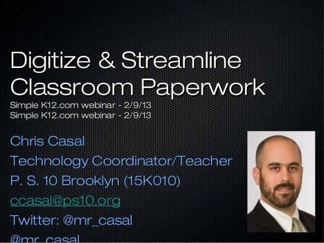 Digitize & StreamlineClassroom PaperworkSimple K12.com webinar - 2/9/13Simple K12.com webinar - 2/9/13Chris CasalTechnolog...