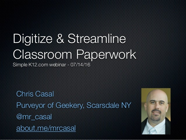 Chris Casal Purveyor of Geekery, Scarsdale NY @mr_casal about.me/mrcasal Digitize & Streamline Classroom Paperwork Simple ...