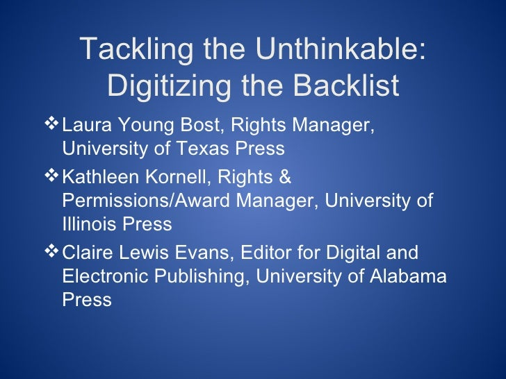 Tackling the Unthinkable:     Digitizing the Backlist Laura Young Bost, Rights Manager,  University of Texas Press Kathl...