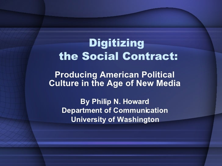 Digitizing  the Social Contract: Producing American Political Culture in the Age of New Media By Philip N. Howard Departme...