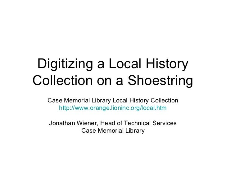 Digitizing a Local HistoryCollection on a Shoestring  Case Memorial Library Local History Collection     http://www.orange...