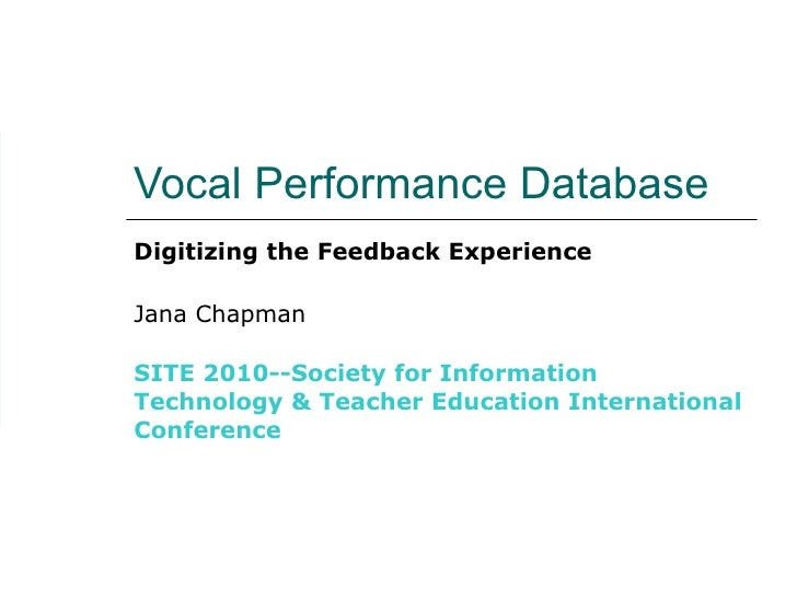 Vocal Performance Database Digitizing the Feedback Experience Jana Chapman SITE 2010--Society for Information Technology &...