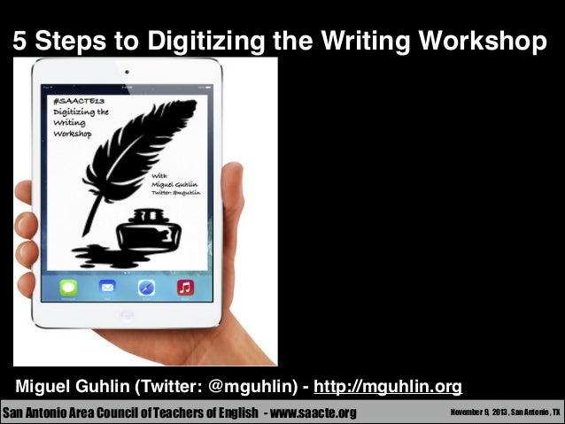 5 Steps to Digitizing the Writing Workshop  Miguel Guhlin (Twitter: @mguhlin) - http://mguhlin.org San Antonio Area Counci...