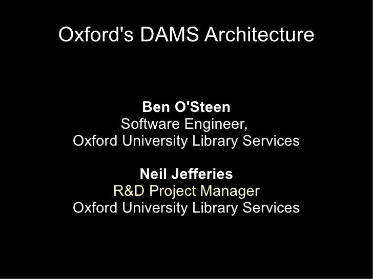 Oxford's DAMS Architecture              Ben O'Steen         Software Engineer,  Oxford University Library Services        ...