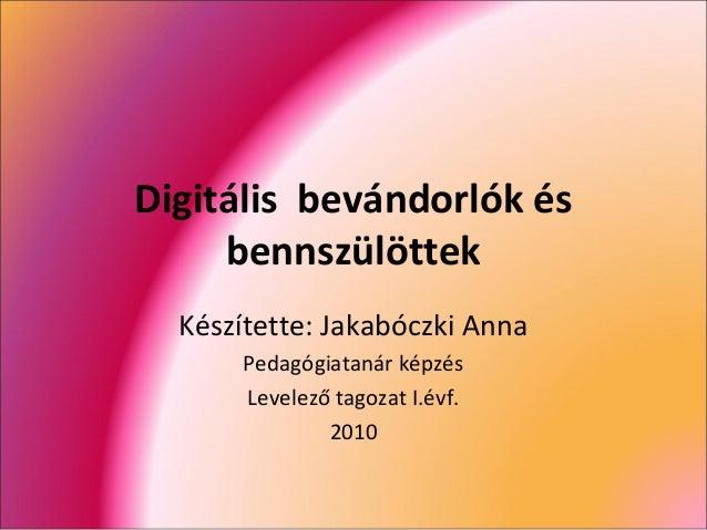 Digitális bevándorlók és bennszülöttek Készítette: Jakabóczki Anna Pedagógiatanár képzés Levelező tagozat I.évf. 2010