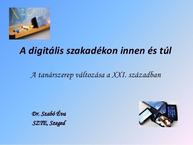 A digitális szakadékon innen és túl A tanárszerep változása a XXI. században Dr. Szabó Éva SZTE, Szeged