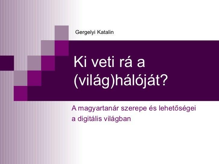 Ki veti rá a (világ)hálóját? A magyartanár szerepe és lehetőségei  a digitális világban Gergelyi Katalin