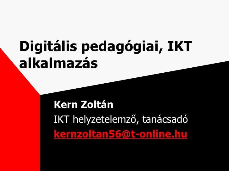 Digitális pedagógiai, IKT alkalmazás Kern Zoltán IKT helyzetelemző, tanácsadó [email_address]
