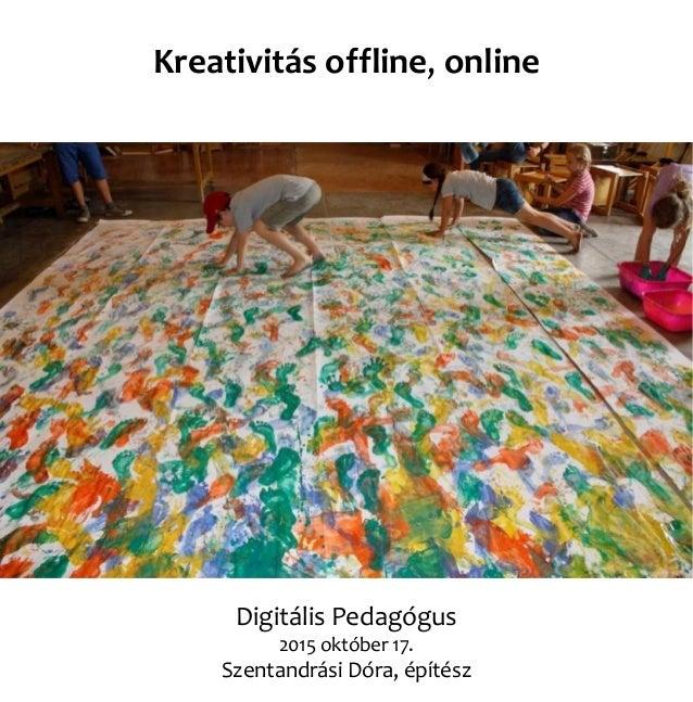 Digitális Pedagógus 2015 október 17. Szentandrási Dóra, építész Kreativitás offline, online