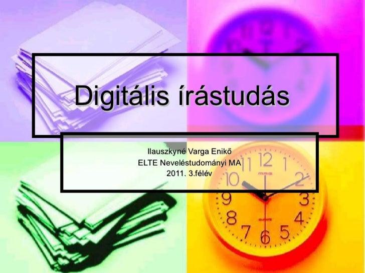 Digitális írástudás  Ilauszkyné Varga Enikő ELTE Neveléstudományi MA 2011. 3.félév