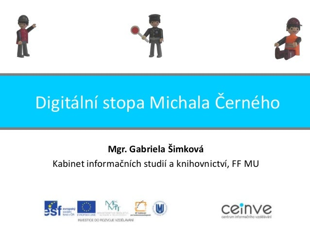 Digitální stopa Michala Černého Mgr. Gabriela Šimková Kabinet informačních studií a knihovnictví, FF MU