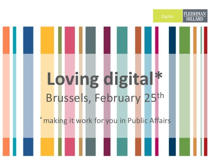 Digital  Loving digital* Brussels, February 25th* making   it work for you in Public Affairs