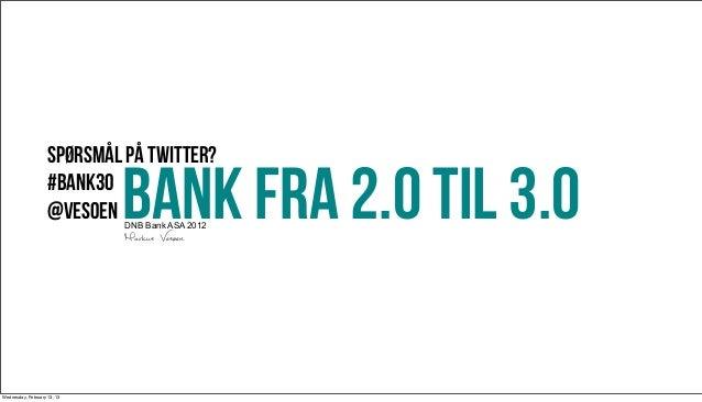 Spørsmål på twitter?                    #bank30                    @vesoen  BANK FRA 2.0 til 3.0                          ...