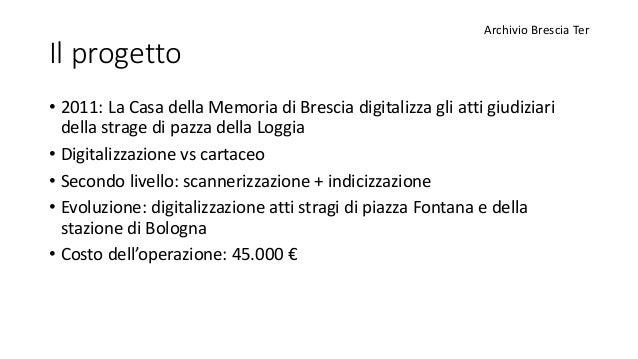 Il progetto • 2011: La Casa della Memoria di Brescia digitalizza gli atti giudiziari della strage di pazza della Loggia • ...