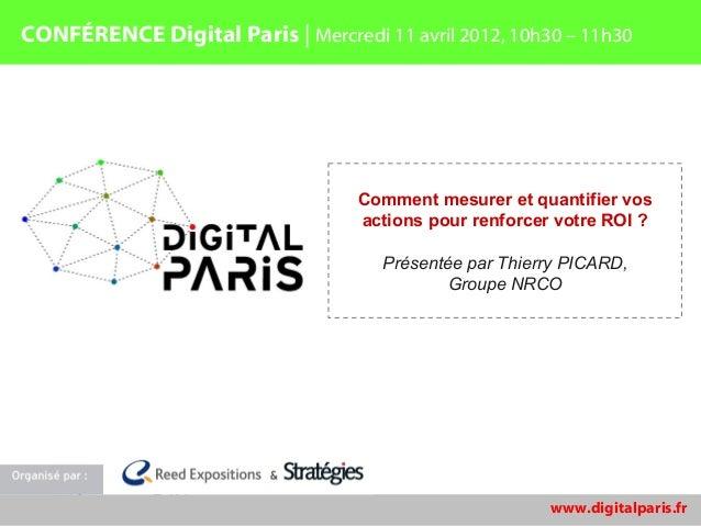 CONFÉRENCE Digital Paris | Mercredi 11 avril 2012, 10h30 – 11h30                                   Comment mesurer et quan...