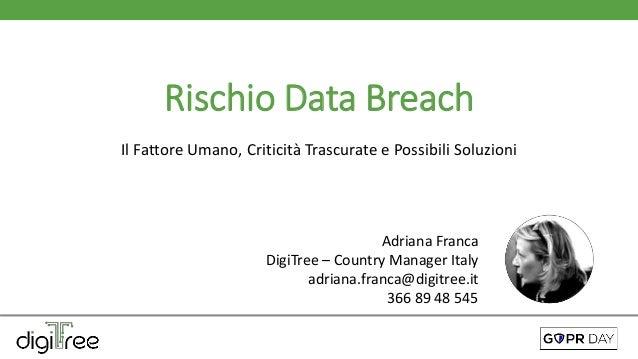 Rischio Data Breach Il Fattore Umano, Criticità Trascurate e Possibili Soluzioni Adriana Franca DigiTree – Country Manager...