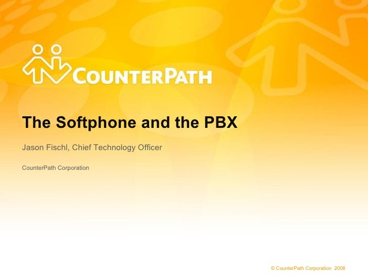 The Softphone and the PBX Jason Fischl, Chief Technology Officer  CounterPath Corporation