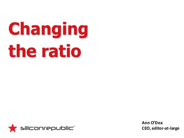 Changingthe ratio            Ann O'Dea            CEO, editor-at-large