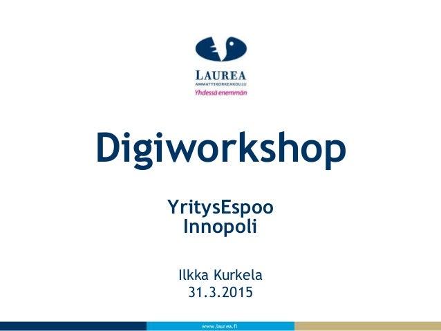 www.laurea.fi Ilkka Kurkela 31.3.2015 Digiworkshop YritysEspoo Innopoli
