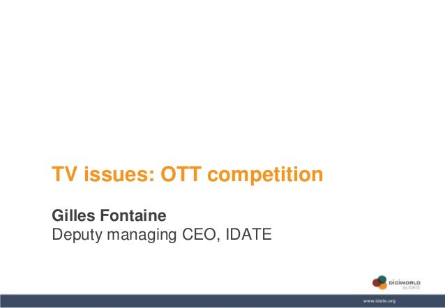 Copyright © IDATE 2014 TV issues: OTT competition Gilles Fontaine Deputy managing CEO, IDATE
