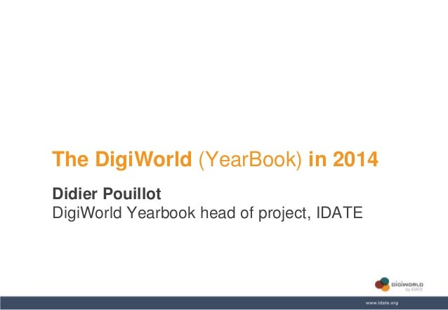 Copyright © IDATE 2014 The DigiWorld (YearBook) in 2014 Didier Pouillot DigiWorld Yearbook head of project, IDATE