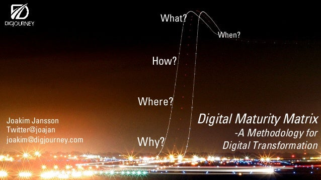 Digital Maturity Matrix -A Methodology for Digital Transformation How? What? When? Why? Where? Joakim Jansson Twitter@joaj...