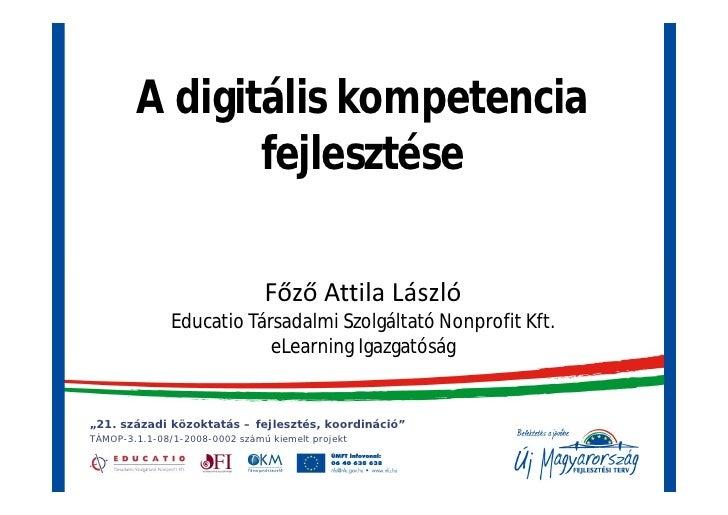 A digitális kompetencia                fejlesztése                                  Főző Attila László                Educ...