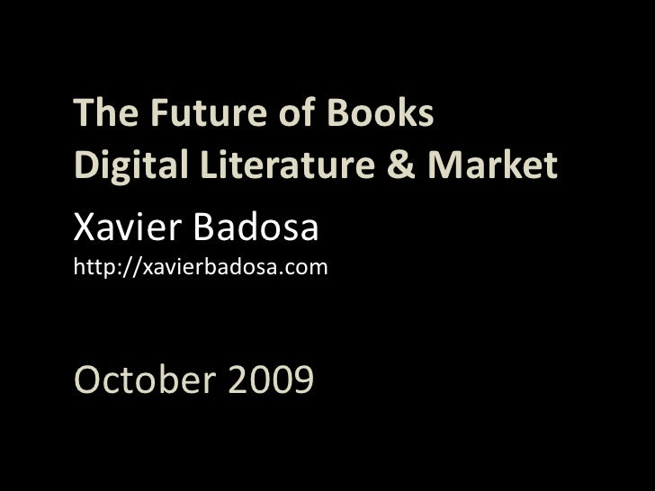 TheFuture of Books<br />Digital Literature & Market<br />Xavier Badosa<br />http://xavierbadosa.com<br />October 2009<br />