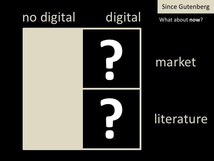 SinceGutenberg<br />digital<br />notdigital<br />Whataboutnow?<br />?<br />market<br />?<br />literature<br />