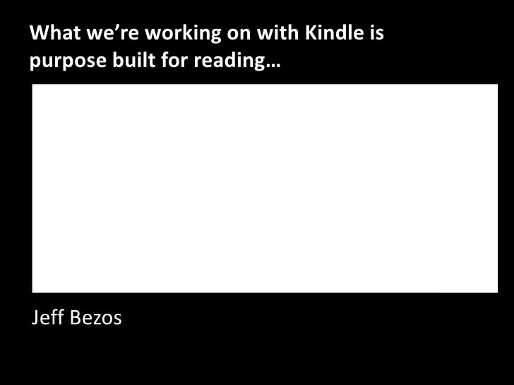 What we're working on with Kindle is purpose built for reading…<br />Jeff Bezos<br />