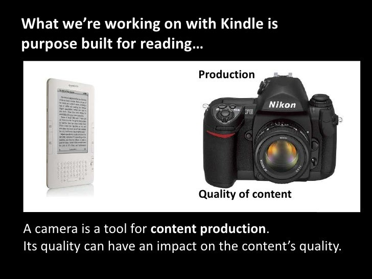 What we're working on with Kindle is purpose built for reading…<br />Production<br />Quality of content<br />A camera is a...