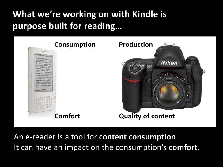What we're working on with Kindle is purpose built for reading…<br />Production<br />Consumption<br />Quality of content<b...