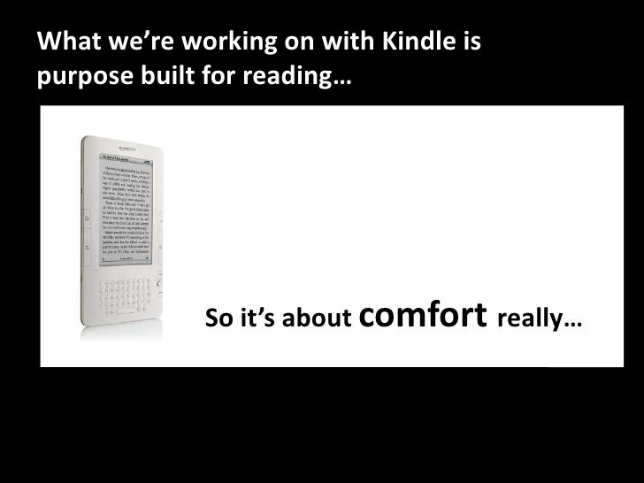 What we're working on with Kindle is purpose built for reading…<br />So it'saboutcomfortreally…<br />