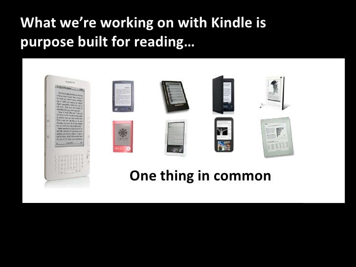 What we're working on with Kindle is purpose built for reading…<br />Onething in common<br />