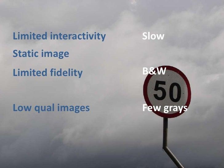 Slow<br />Limitedinteractivity<br />Staticimage<br />B&W<br />Limitedfidelity<br />Fewgrays<br />Lowqualimages<br />