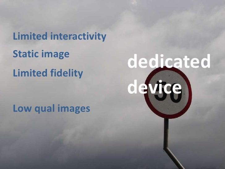Limitedinteractivity<br />Staticimage<br />dedicated<br />Limitedfidelity<br />device<br />Lowqualimages<br />