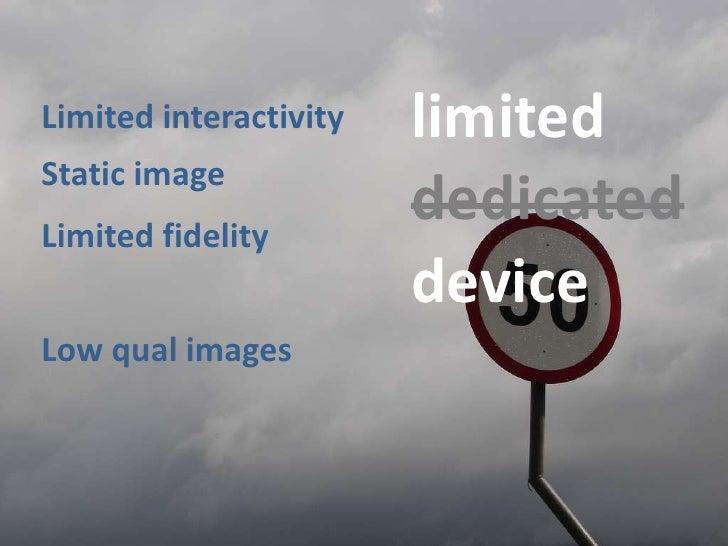 limited<br />Limitedinteractivity<br />Staticimage<br />dedicated<br />Limitedfidelity<br />device<br />Lowqualimages<br />