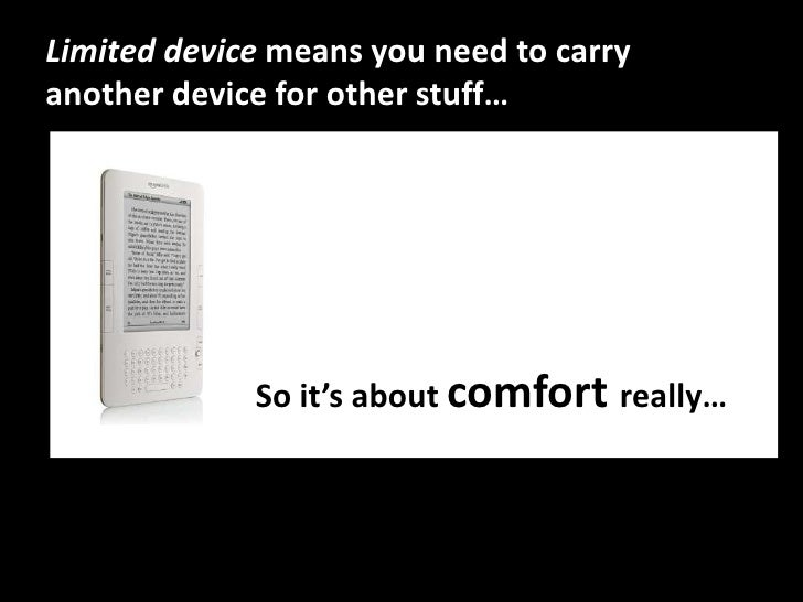Limited device means you need to carry another device for other stuff…<br />So it'saboutcomfortreally…<br />