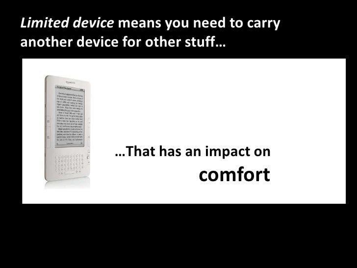 Limited device means you need to carry another device for other stuff…<br />…That has animpacton<br />So it'saboutcomfortr...