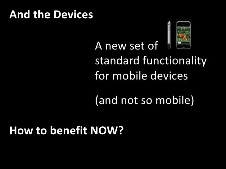 And the Devices<br />A new set of<br />standard functionality<br />for mobile devices<br />(and not so mobile)<br />How to...