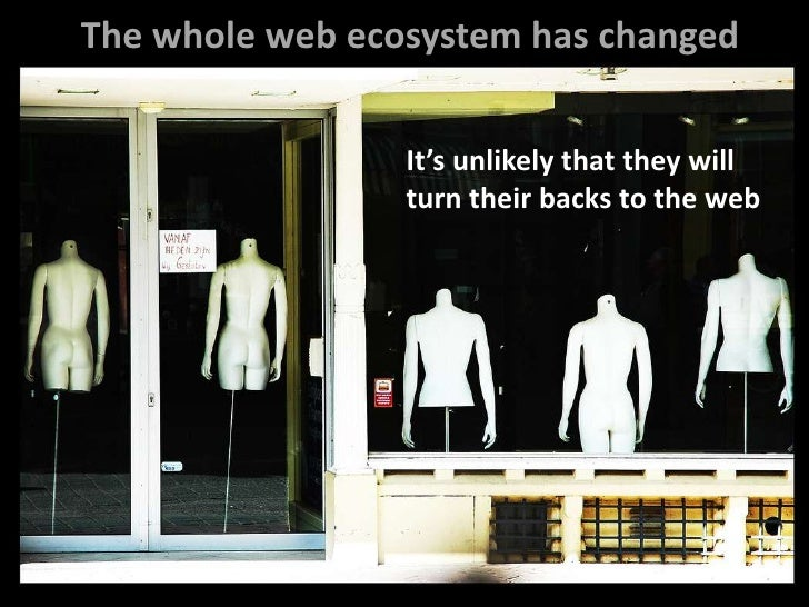 The whole web ecosystem has changed<br />It's unlikely that they will <br />turn their backs to the web<br />