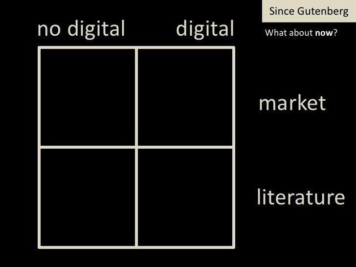 SinceGutenberg<br />digital<br />notdigital<br />Whataboutnow?<br />market<br />literature<br />