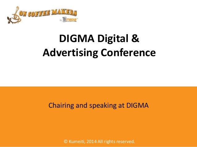 DIGMA Digital & Advertising Conference  Chairing and speaking at DIGMA  © Kumeiti, 2014 All rights reserved.