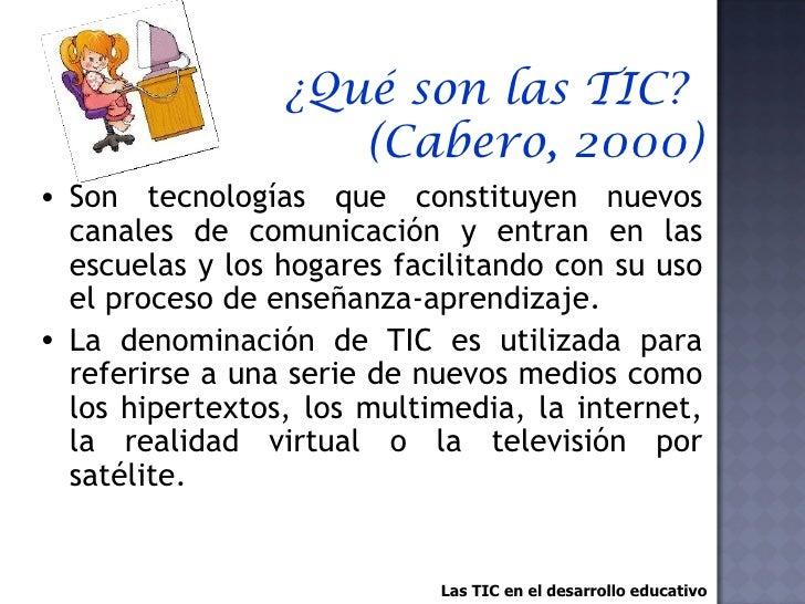 ¿Qué son las TIC?  (Cabero, 2000) <ul><li>Son tecnologías que constituyen nuevos canales de comunicación y entran en las e...