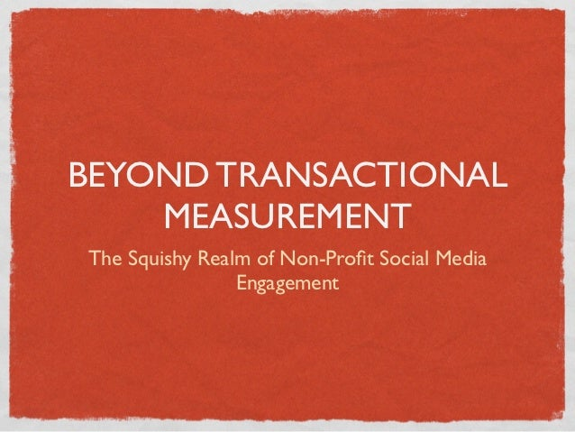 BEYOND TRANSACTIONAL    MEASUREMENTThe Squishy Realm of Non-Profit Social Media                Engagement